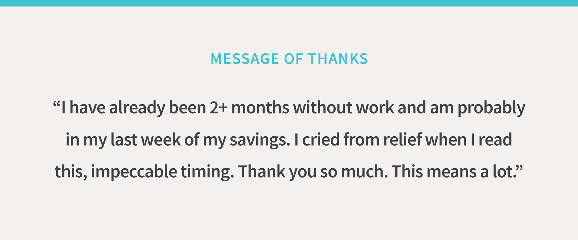 "Message of thanks: ""I've alredy been 2+ months without work and am probably in the last week of my savings. I cried from relief when I read this, impeccable timing. Thank you so much. This means a lot."""